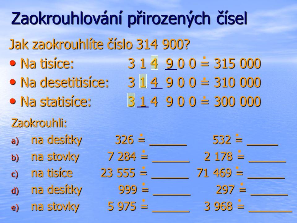 Zaokrouhlování přirozených čísel Jak zaokrouhlíte číslo 314 900? Na tisíce:3 1 4 9 0 0 = 315 000 Na tisíce:3 1 4 9 0 0 = 315 000 Na desetitisíce:3 1 4