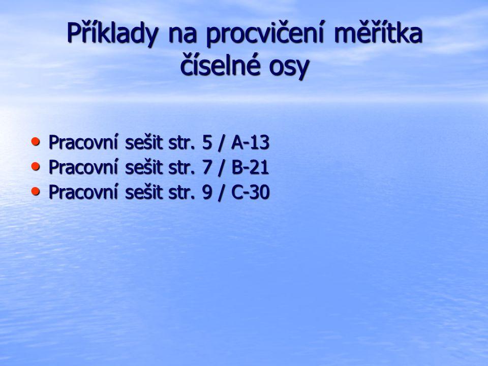 Příklady na procvičení měřítka číselné osy Pracovní sešit str. 5 / A-13 Pracovní sešit str. 5 / A-13 Pracovní sešit str. 7 / B-21 Pracovní sešit str.