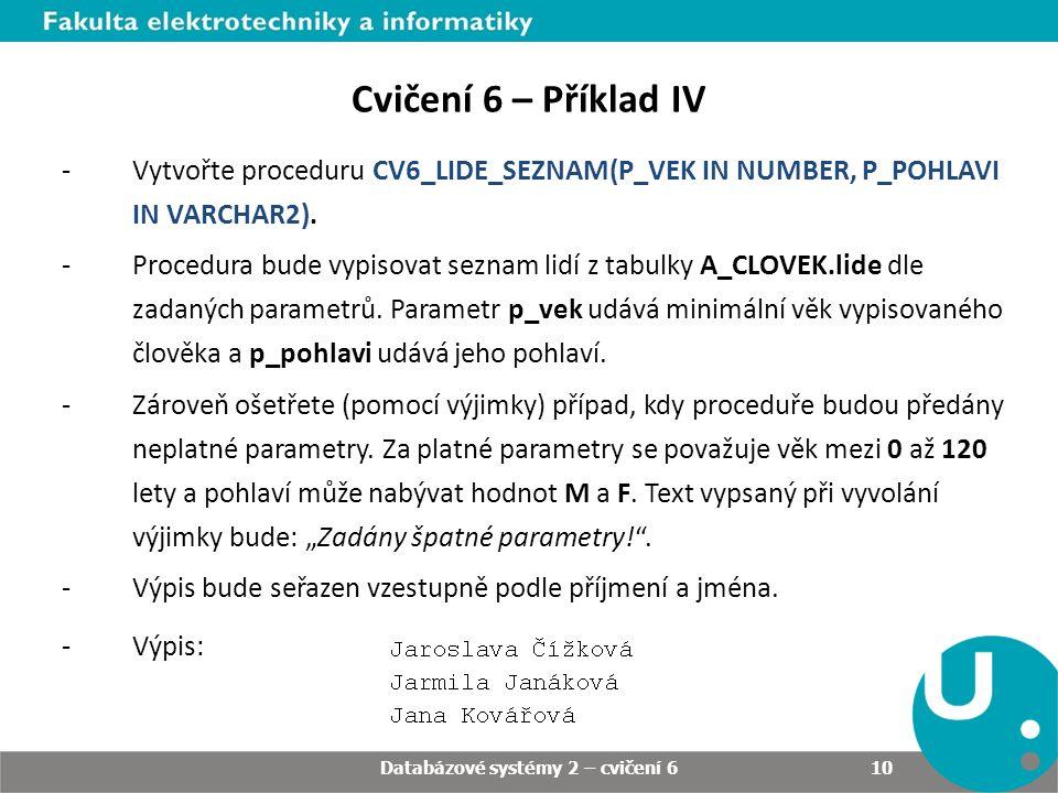 Databázové systémy 2 – cvičení 6 10 Cvičení 6 – Příklad IV -Vytvořte proceduru CV6_LIDE_SEZNAM(P_VEK IN NUMBER, P_POHLAVI IN VARCHAR2). -Procedura bud