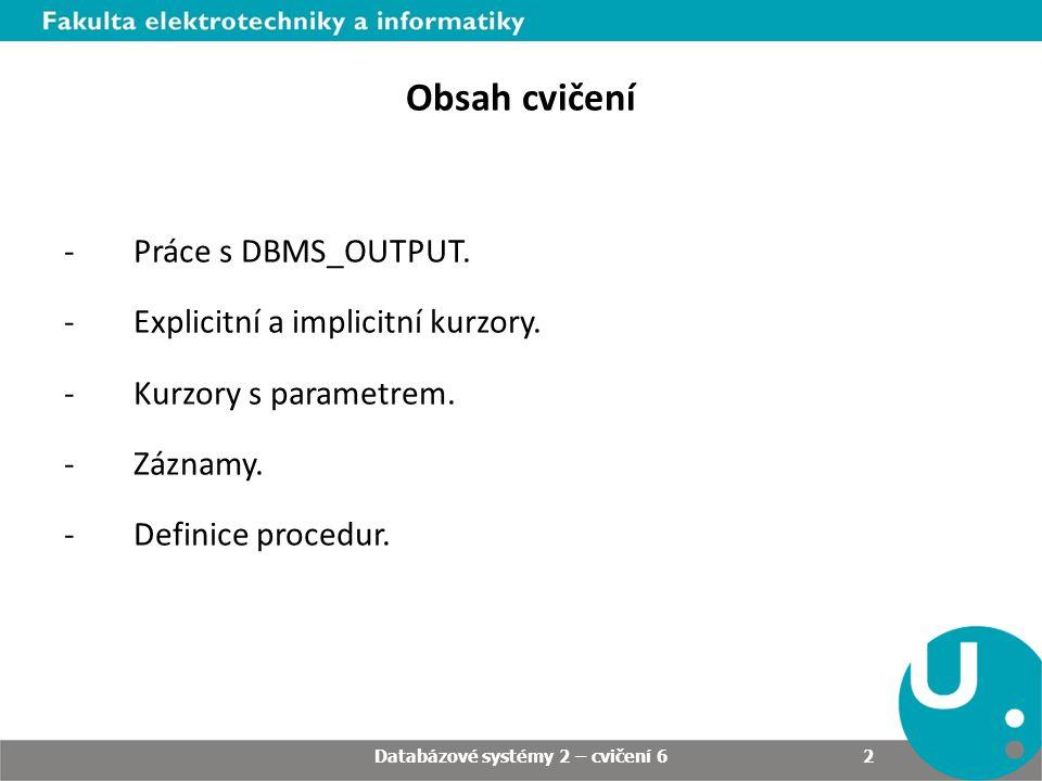 Obsah cvičení -Práce s DBMS_OUTPUT. -Explicitní a implicitní kurzory.