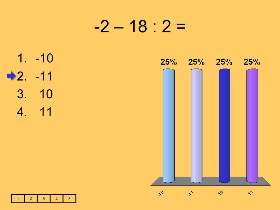 -2 – 18 : 2 = 12345 1.-10 2.-11 3. 10 4. 11