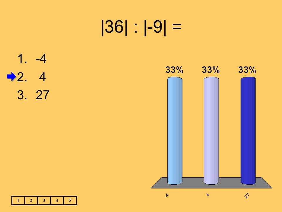 |36| : |-9| = 12345 1.-4 2. 4 3.27