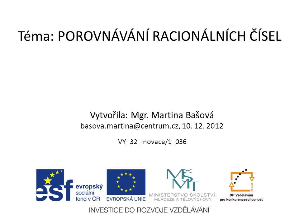 Téma: POROVNÁVÁNÍ RACIONÁLNÍCH ČÍSEL Vytvořila: Mgr. Martina Bašová basova.martina@centrum.cz, 10. 12. 2012 VY_32_Inovace/1_036