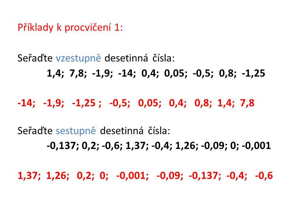 Příklady k procvičení 1: Seřaďte vzestupně desetinná čísla: 1,4; 7,8; -1,9; -14; 0,4; 0,05; -0,5; 0,8; -1,25 -14; -1,9; -1,25 ; -0,5; 0,05; 0,4; 0,8;