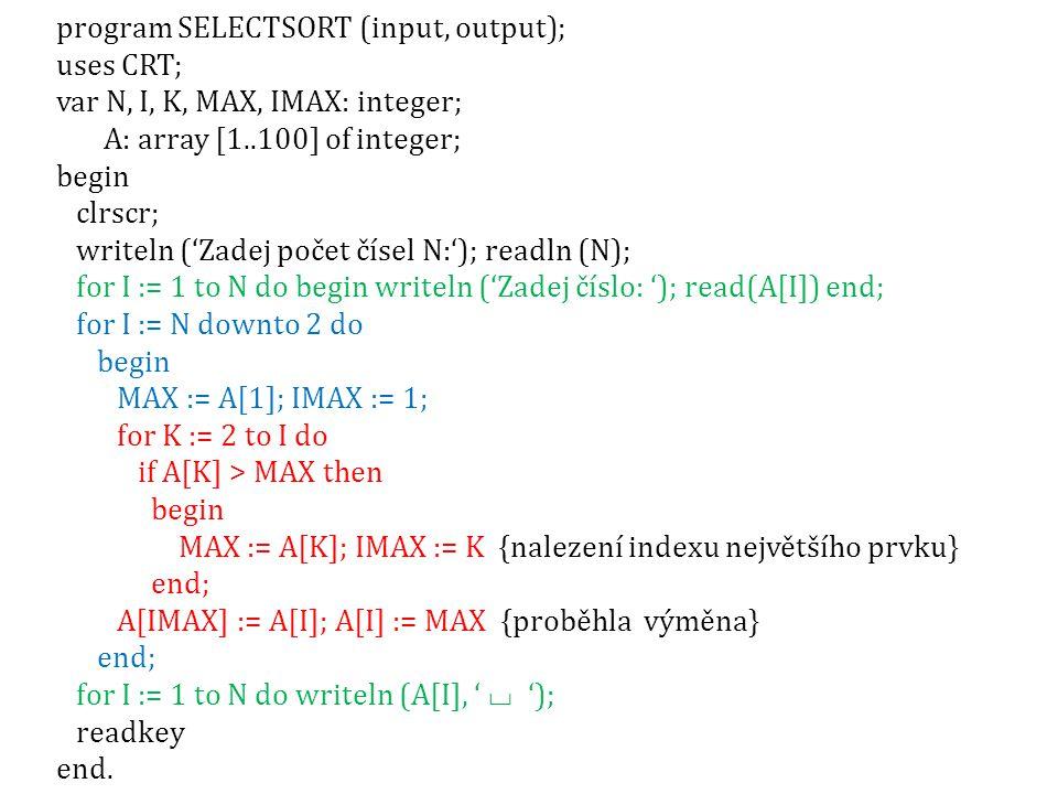 program SELECTSORT (input, output); uses CRT; var N, I, K, MAX, IMAX: integer; A: array [1..100] of integer; begin clrscr; writeln ('Zadej počet čísel N:'); readln (N); for I := 1 to N do begin writeln ('Zadej číslo: '); read(A[I]) end; for I := N downto 2 do begin MAX := A[1]; IMAX := 1; for K := 2 to I do if A[K] > MAX then begin MAX := A[K]; IMAX := K {nalezení indexu největšího prvku} end; A[IMAX] := A[I]; A[I] := MAX {proběhla výměna} end; for I := 1 to N do writeln (A[I], ' ⌴ '); readkey end.