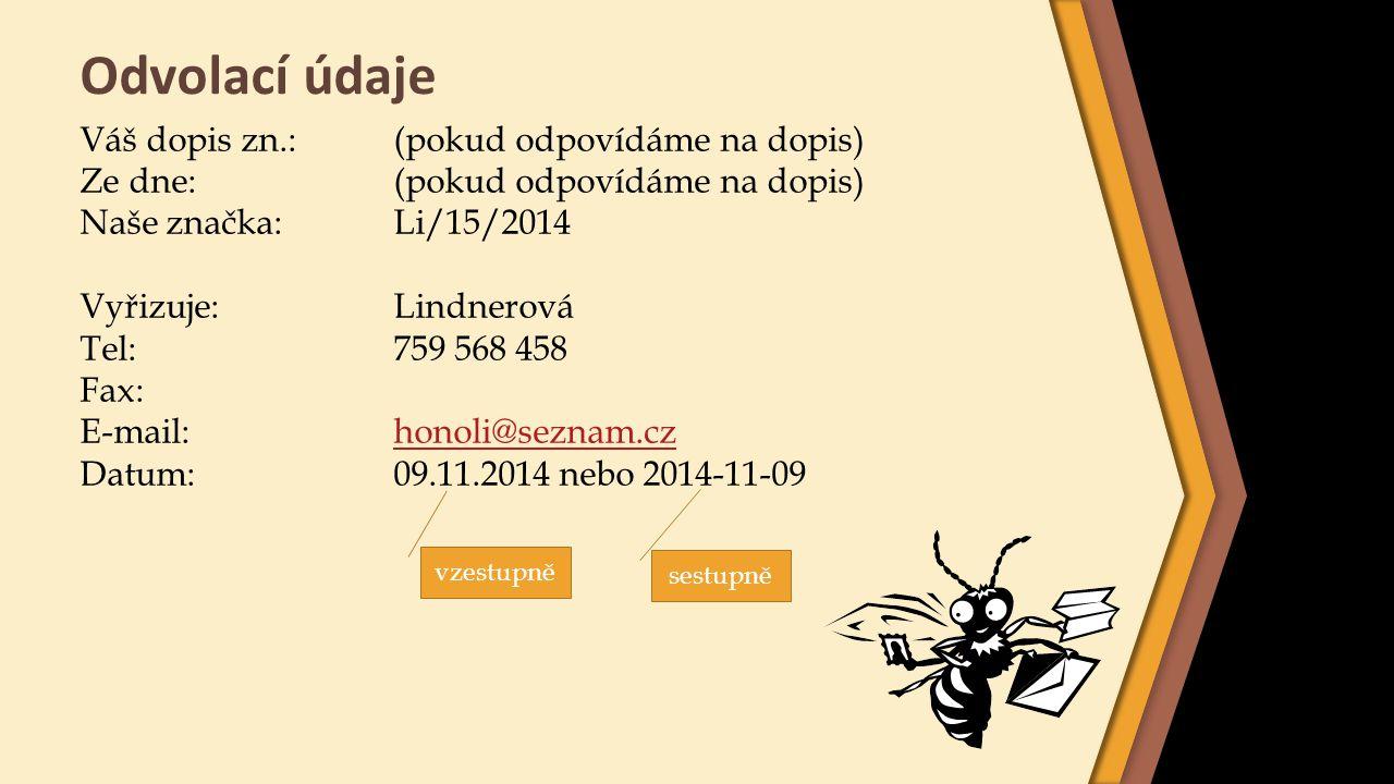 Věc Vynecháme 2 řádky pod odvolacími údaji Zvýrazníme podtržením nebo tučným tiskem Začínáme velkým písmenem, nekončí tečkou Příklad: Váš dopis zn.:NO/ODŠK/4/13 Ze dne:09.06.2013 Naše značka:Li/5/2013 Vyřizuje:LINDNEROVÁ Tel:561 597 336 Fax: E-mail:honoli@seznam.czhonoli@seznam.cz Datum:10.07.2013 (dva řádky vynecháme) Žádost o finanční příspěvek