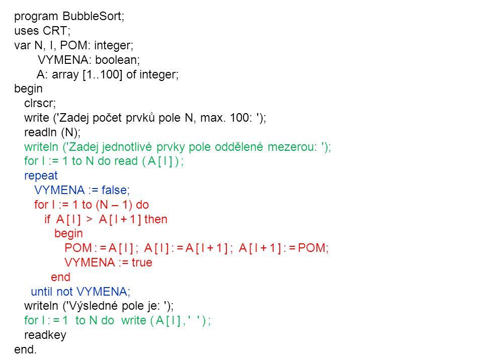 program BubbleSort; uses CRT; var N, I, POM: integer; VYMENA: boolean; A: array [1..100] of integer; begin clrscr; write ( Zadej počet prvků pole N, max.