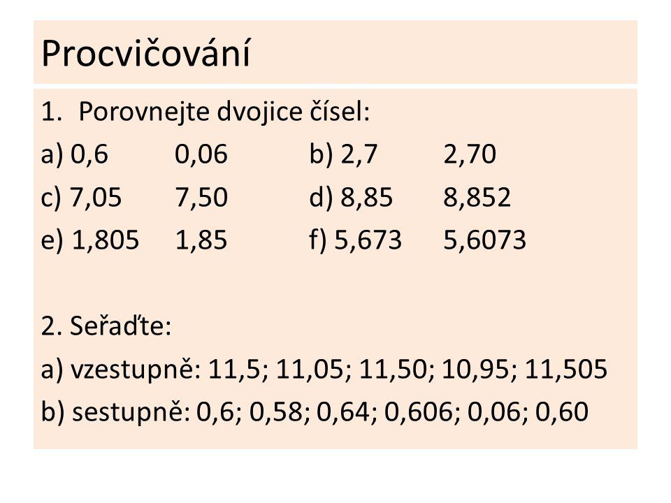 Procvičování 1.Porovnejte dvojice čísel: a) 0,60,06b) 2,72,70 c) 7,057,50d) 8,858,852 e) 1,8051,85f) 5,6735,6073 2.