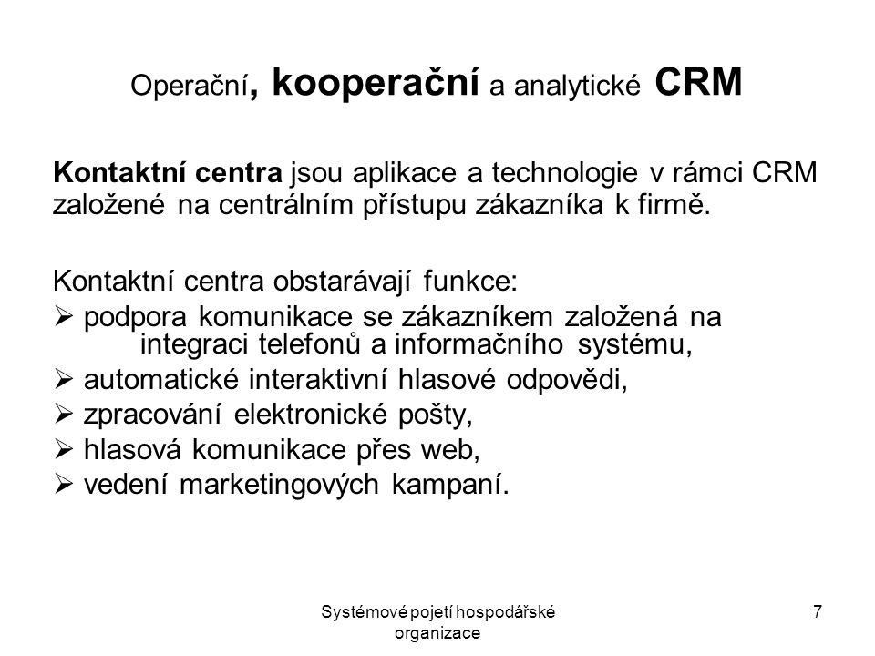 Systémové pojetí hospodářské organizace 8 Operační, kooperační a analytické CRM Analytické CRM zahrnuje již agregace a aplikace znalostí o zákazníkovi a zajišťuje tyto hlavní činnosti:  segmentace zákazníků,  analýzy marketingových kampaní,  predikce chování zákazníků.