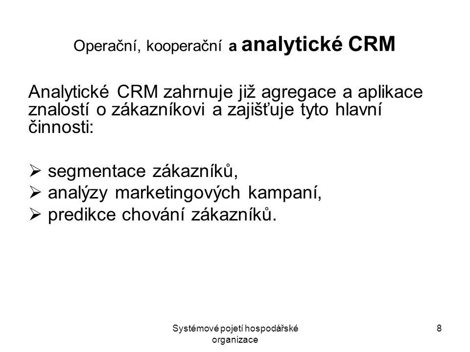 """Systémové pojetí hospodářské organizace 9 Customer Intelligence Kombinace CRM a BI se označuje jako Customer Intelligence a většinou se již chápe jako synonymum pro """"analytické CRM Customer Intelligence (CI) představuje komplex aplikací, zaměřených na poznání zákazníka, jeho hodnoty, preferencí, rizikovosti nebo pravděpodobnosti odchodu ke konkurenci."""