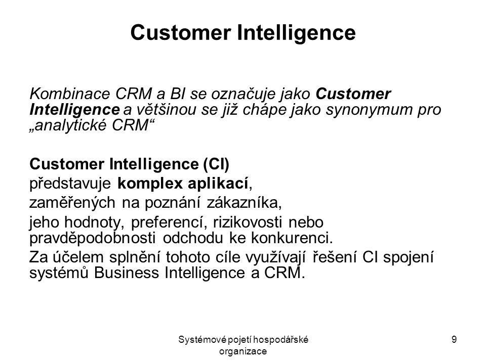 Systémové pojetí hospodářské organizace 9 Customer Intelligence Kombinace CRM a BI se označuje jako Customer Intelligence a většinou se již chápe jako