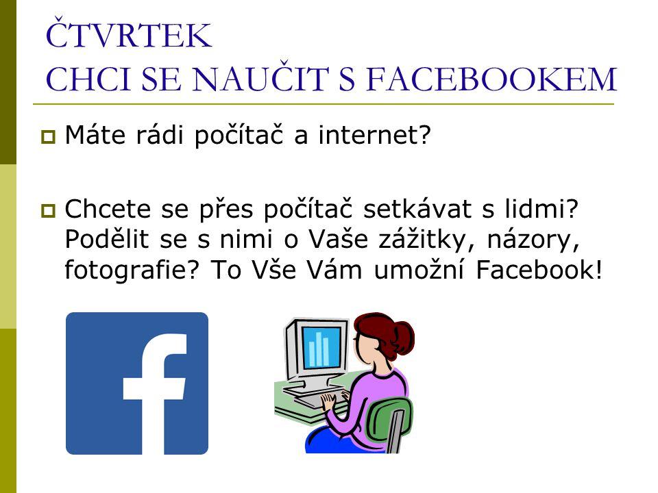 ČTVRTEK CHCI SE NAUČIT S FACEBOOKEM  Máte rádi počítač a internet.