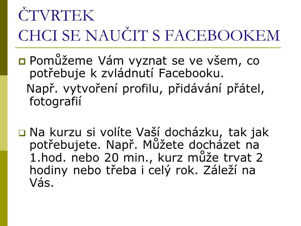 ČTVRTEK CHCI SE NAUČIT S FACEBOOKEM  Pomůžeme Vám vyznat se ve všem, co potřebuje k zvládnutí Facebooku.