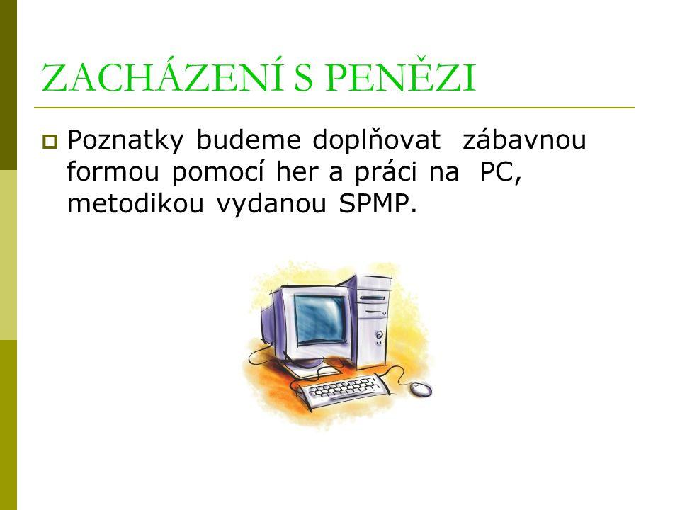 ZACHÁZENÍ S PENĚZI  Poznatky budeme doplňovat zábavnou formou pomocí her a práci na PC, metodikou vydanou SPMP.