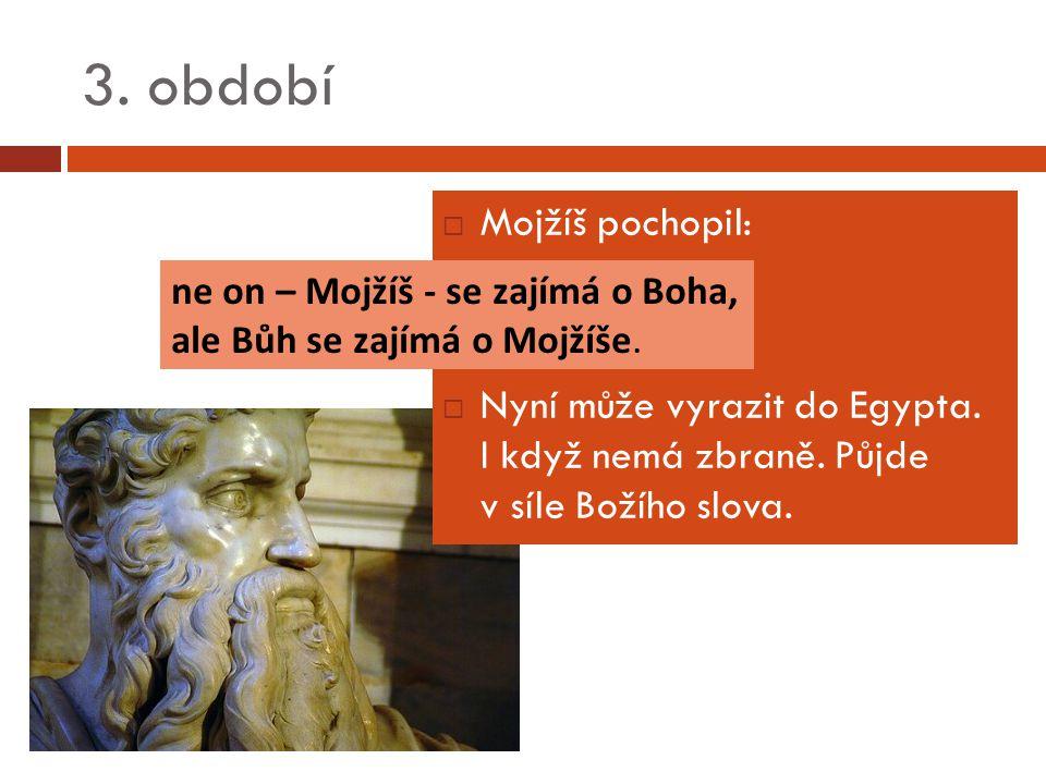 3. období  Mojžíš pochopil:  Nyní může vyrazit do Egypta.