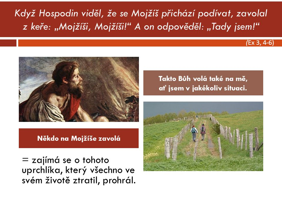 """Když Hospodin viděl, že se Mojžíš přichází podívat, zavolal z keře: """"Mojžíši, Mojžíši! A on odpověděl: """"Tady jsem! = zajímá se o tohoto uprchlíka, který všechno ve svém životě ztratil, prohrál."""