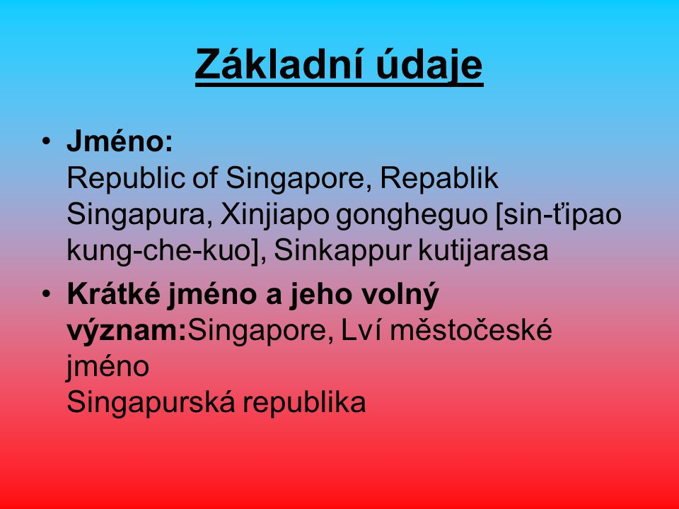 Základní údaje Jméno: Republic of Singapore, Repablik Singapura, Xinjiapo gongheguo [sin-ťipao kung-che-kuo], Sinkappur kutijarasa Krátké jméno a jeho