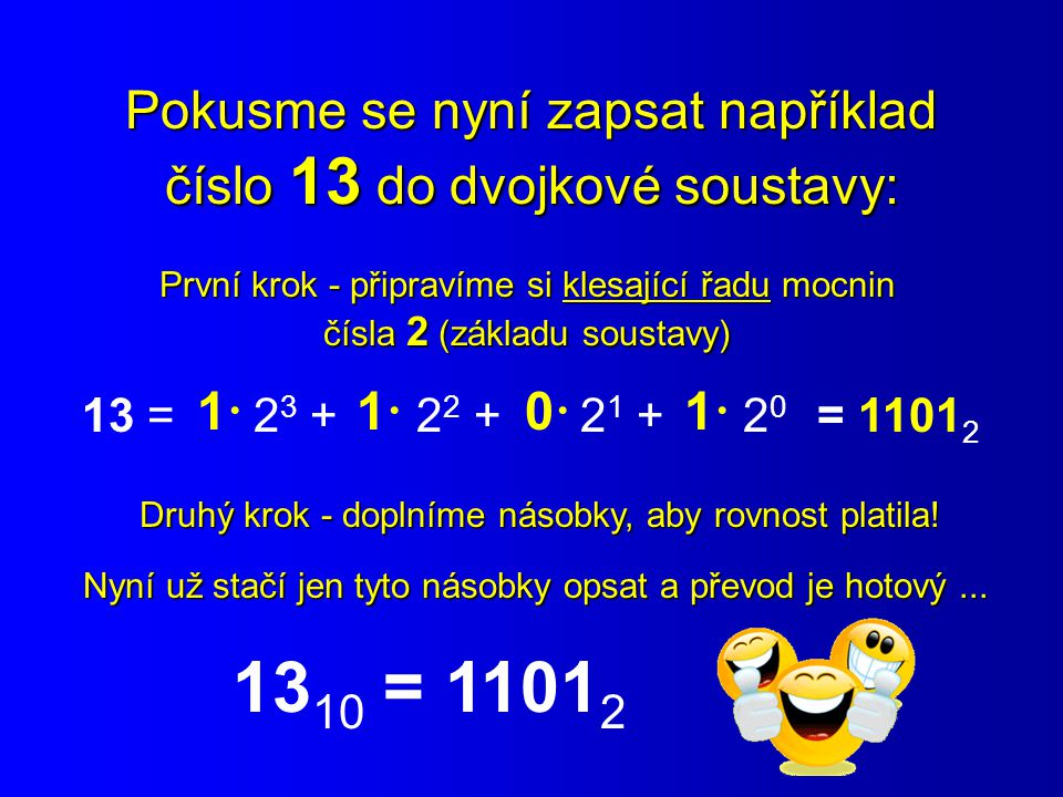 Pokusme se nyní zapsat například číslo 13 do dvojkové soustavy: První krok - připravíme si klesající řadu mocnin čísla 2 (základu soustavy) 13 = 2 3 +