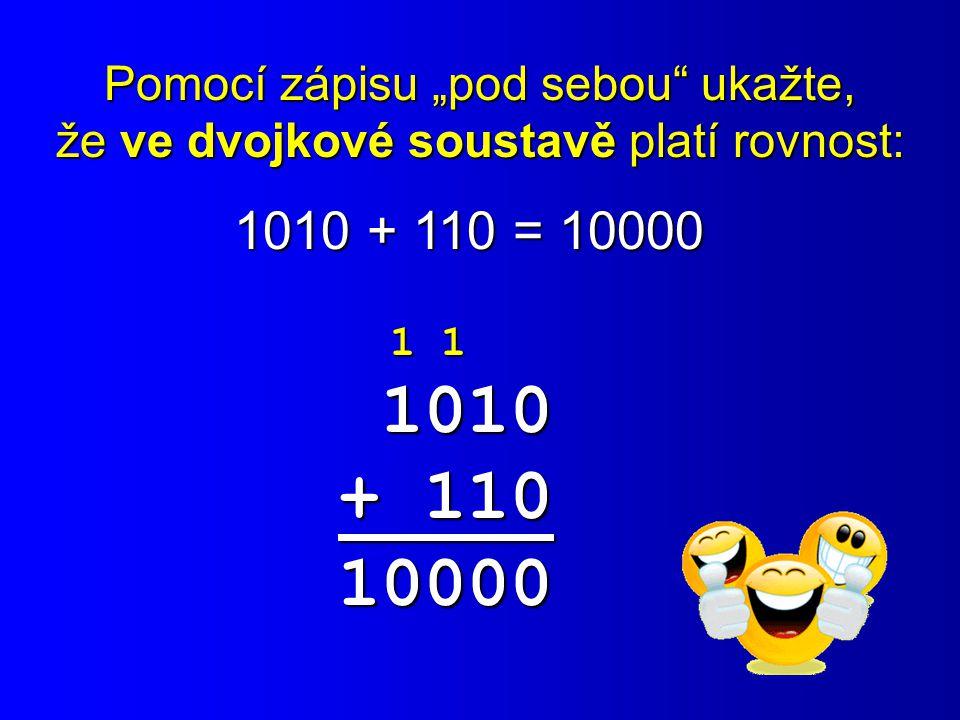 """Pomocí zápisu """"pod sebou"""" ukažte, že ve dvojkové soustavě platí rovnost: 1010 + 110 = 10000 1 1 1 1 1010 1010 + 110 10000"""