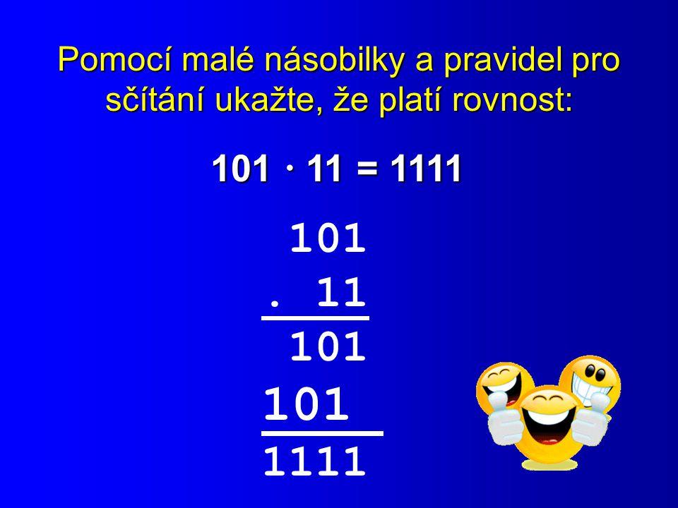 Pomocí malé násobilky a pravidel pro sčítání ukažte, že platí rovnost: 101  11 = 1111 101. 11 101 1111