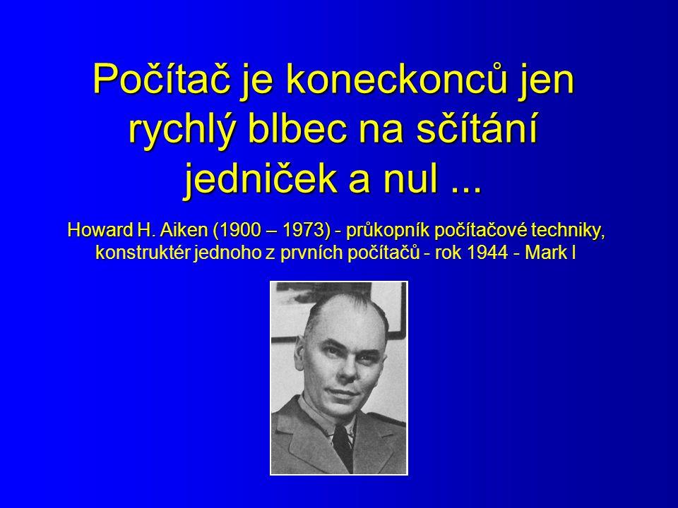Počítač je koneckonců jen rychlý blbec na sčítání jedniček a nul... Howard H. Aiken (1900 – 1973) - průkopník počítačové techniky, k Howard H. Aiken (