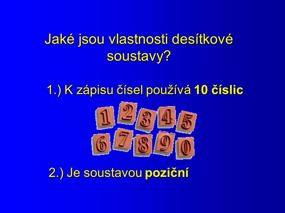 Jaké jsou vlastnosti desítkové soustavy? 1.) K zápisu čísel používá 10 číslic 2.) Je soustavou poziční