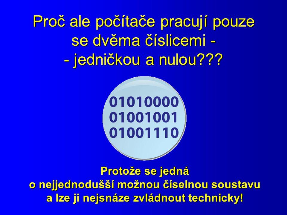 Proč ale počítače pracují pouze se dvěma číslicemi - - jedničkou a nulou??? Protože se jedná o nejjednodušší možnou číselnou soustavu a lze ji nejsnáz