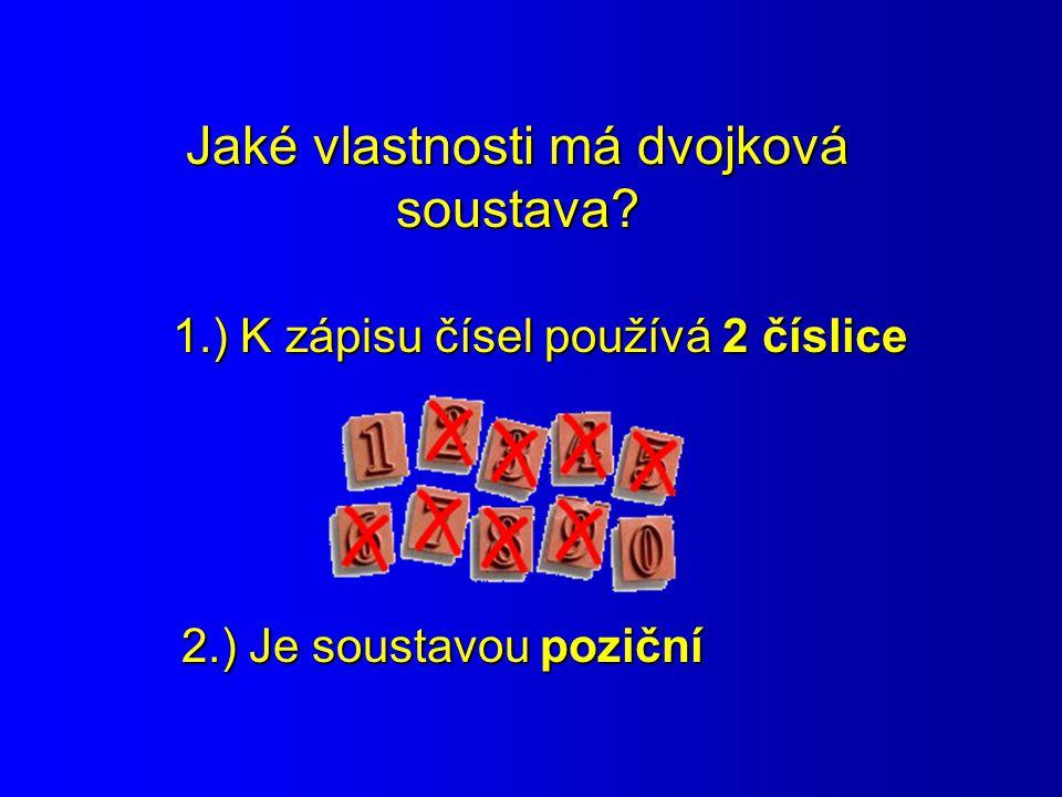Jaké vlastnosti má dvojková soustava? 1.) K zápisu čísel používá 2 číslice 2.) Je soustavou poziční