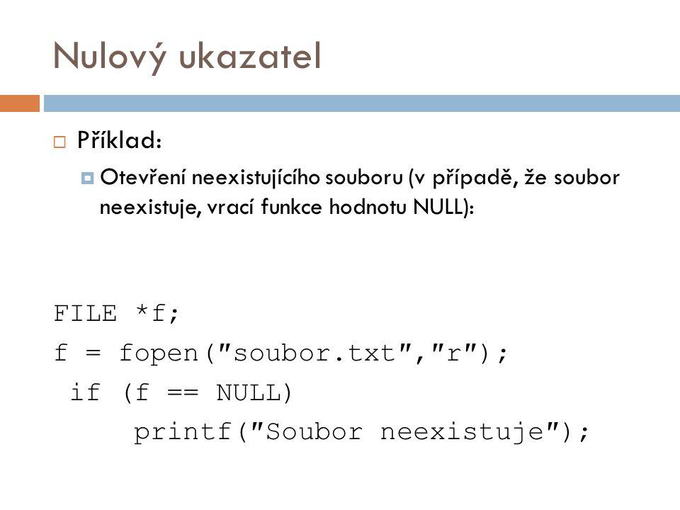 Nulový ukazatel  Příklad:  Otevření neexistujícího souboru (v případě, že soubor neexistuje, vrací funkce hodnotu NULL): FILE *f; f = fopen(″soubor.txt″,″r″); if (f == NULL) printf(″Soubor neexistuje″);
