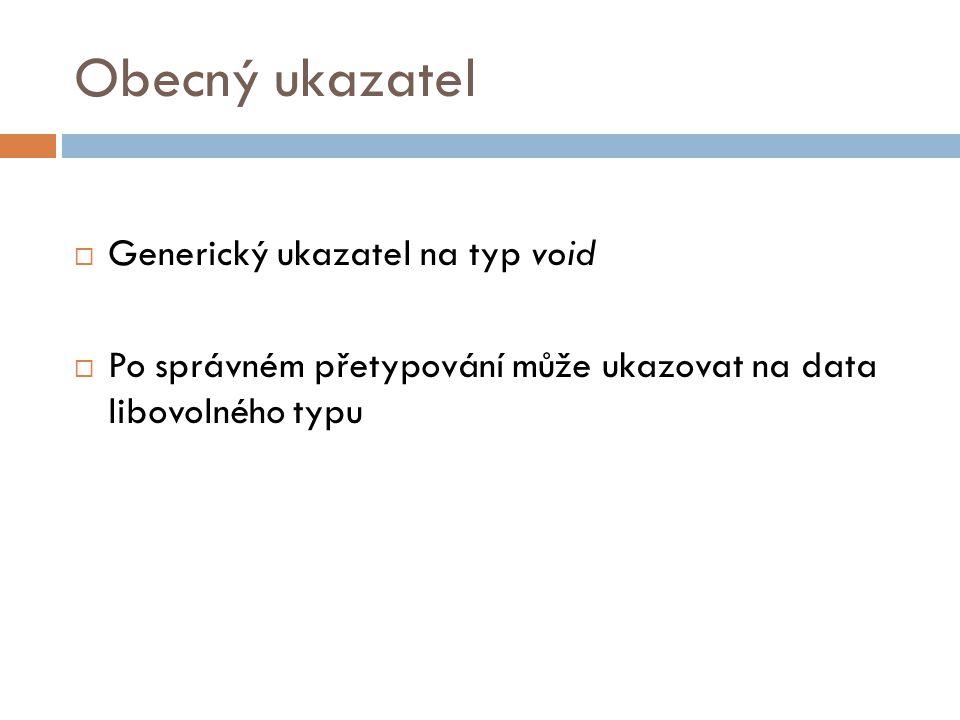 Obecný ukazatel  Generický ukazatel na typ void  Po správném přetypování může ukazovat na data libovolného typu