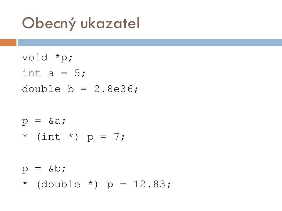 Obecný ukazatel void *p; int a = 5; double b = 2.8e36; p = &a; * (int *) p = 7; p = &b; * (double *) p = 12.83;