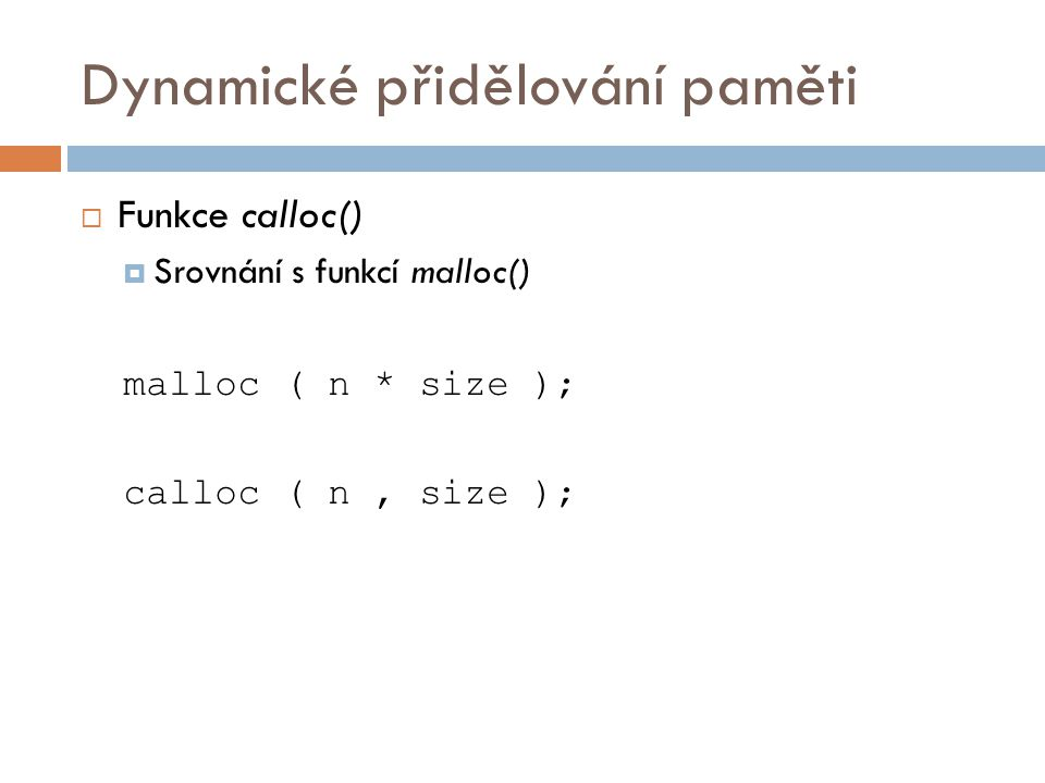 Dynamické přidělování paměti  Funkce calloc()  Srovnání s funkcí malloc() malloc ( n * size ); calloc ( n, size );
