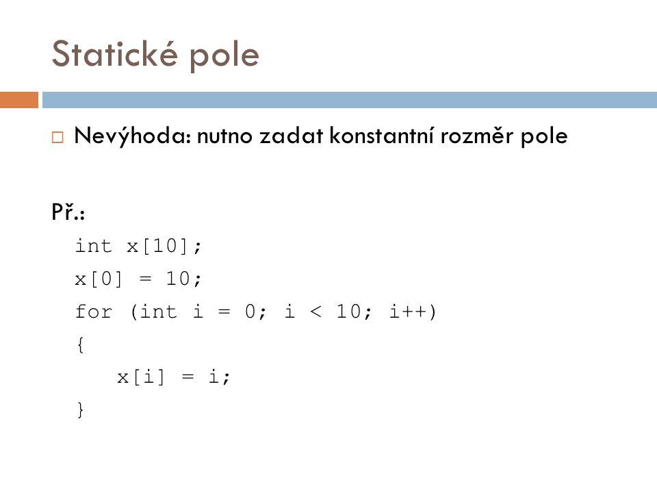 Statické pole  Nevýhoda: nutno zadat konstantní rozměr pole Př.: int x[10]; x[0] = 10; for (int i = 0; i < 10; i++) { x[i] = i; }