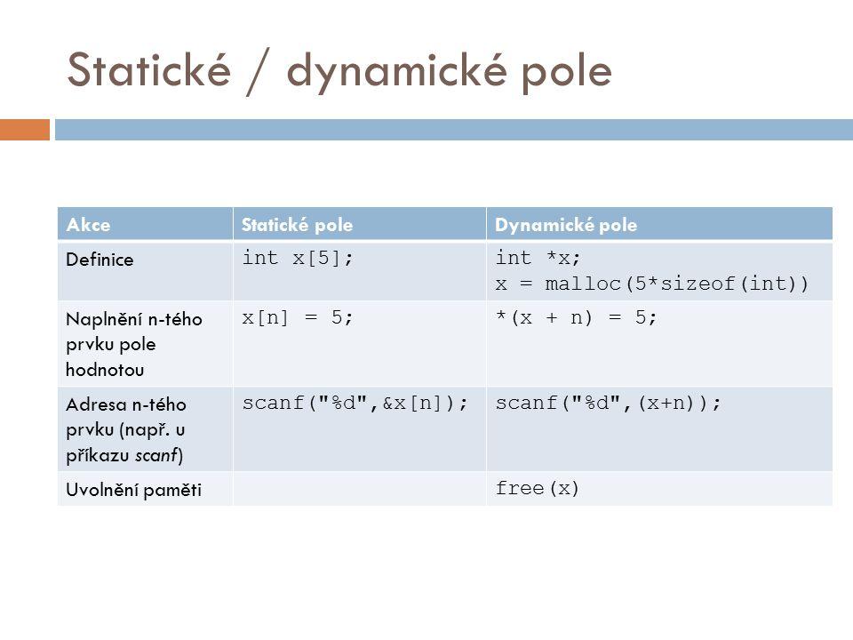 Statické / dynamické pole AkceStatické poleDynamické pole Definice int x[5];int *x; x = malloc(5*sizeof(int)) Naplnění n-tého prvku pole hodnotou x[n] = 5;*(x + n) = 5; Adresa n-tého prvku (např.