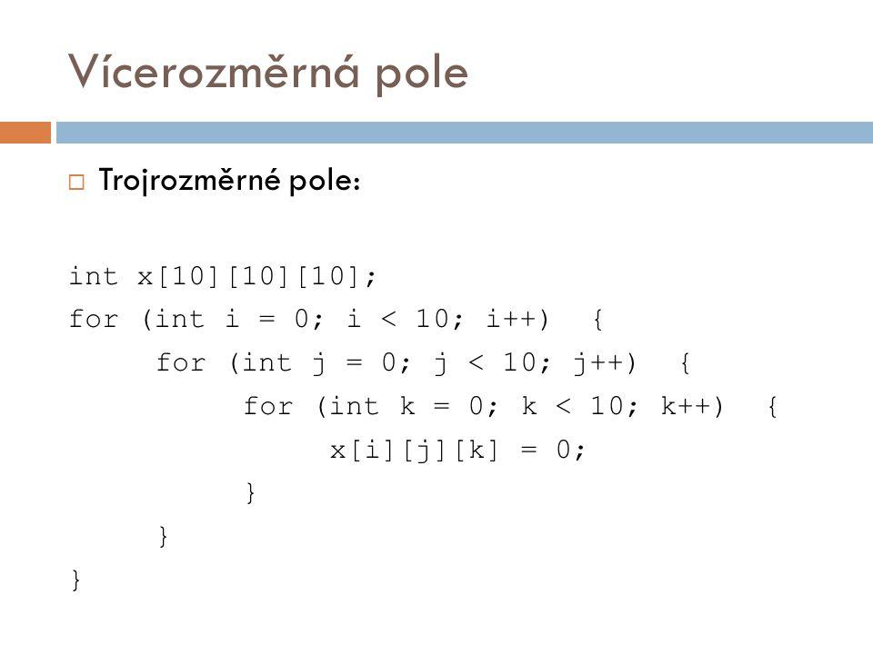 Vícerozměrná pole  Trojrozměrné pole: int x[10][10][10]; for (int i = 0; i < 10; i++) { for (int j = 0; j < 10; j++) { for (int k = 0; k < 10; k++) { x[i][j][k] = 0; }