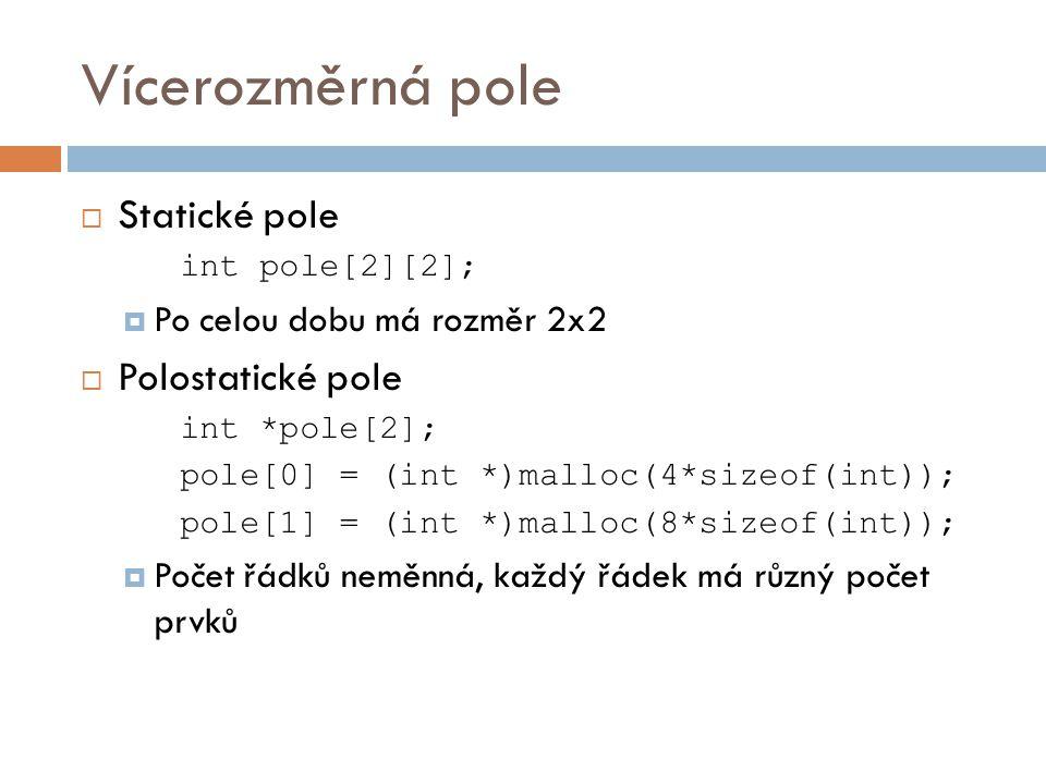 Vícerozměrná pole  Statické pole int pole[2][2];  Po celou dobu má rozměr 2x2  Polostatické pole int *pole[2]; pole[0] = (int *)malloc(4*sizeof(int)); pole[1] = (int *)malloc(8*sizeof(int));  Počet řádků neměnná, každý řádek má různý počet prvků