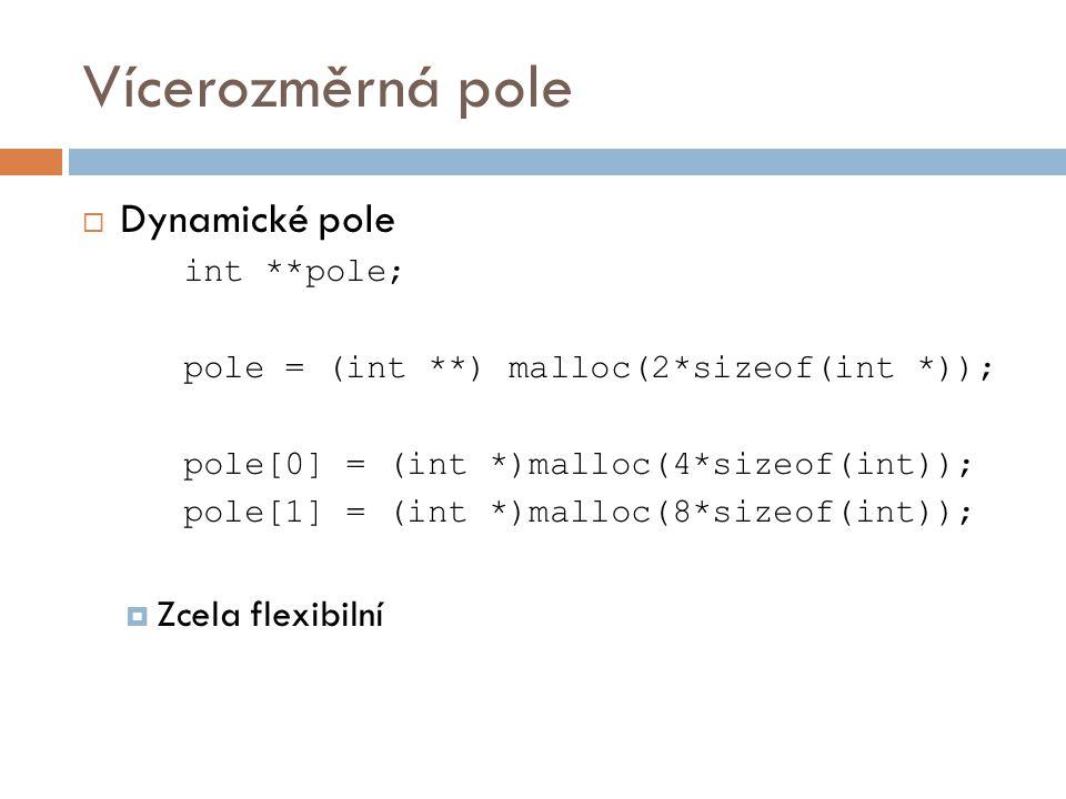 Vícerozměrná pole  Dynamické pole int **pole; pole = (int **) malloc(2*sizeof(int *)); pole[0] = (int *)malloc(4*sizeof(int)); pole[1] = (int *)malloc(8*sizeof(int));  Zcela flexibilní