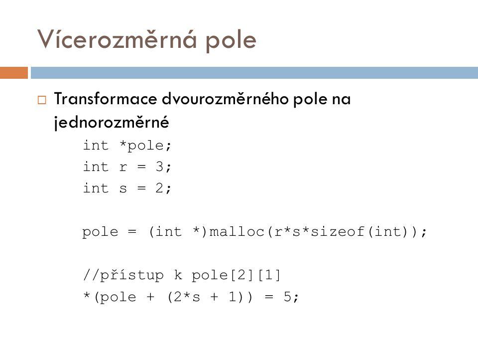 Vícerozměrná pole  Transformace dvourozměrného pole na jednorozměrné int *pole; int r = 3; int s = 2; pole = (int *)malloc(r*s*sizeof(int)); //přístup k pole[2][1] *(pole + (2*s + 1)) = 5;