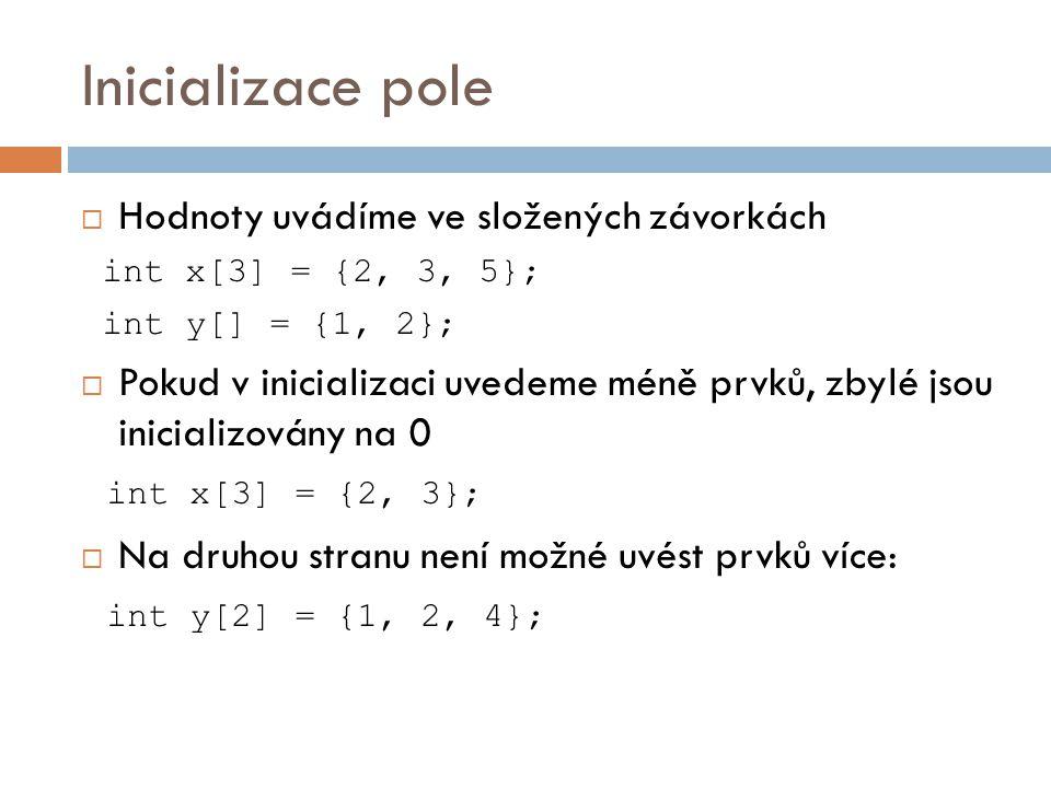Inicializace pole  Hodnoty uvádíme ve složených závorkách int x[3] = {2, 3, 5}; int y[] = {1, 2};  Pokud v inicializaci uvedeme méně prvků, zbylé jsou inicializovány na 0 int x[3] = {2, 3};  Na druhou stranu není možné uvést prvků více: int y[2] = {1, 2, 4};