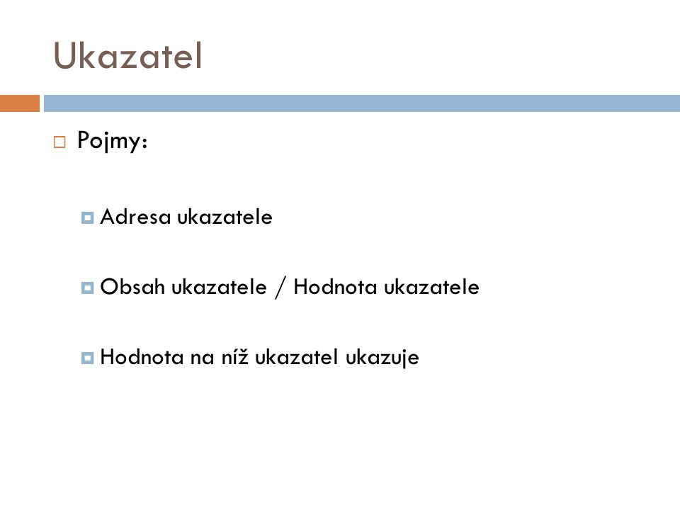 Ukazatel  Pojmy:  Adresa ukazatele  Obsah ukazatele / Hodnota ukazatele  Hodnota na níž ukazatel ukazuje