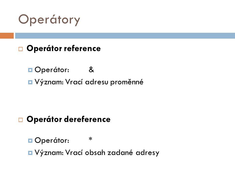 Operátory  Operátor reference  Operátor:&  Význam:Vrací adresu proměnné  Operátor dereference  Operátor:*  Význam:Vrací obsah zadané adresy