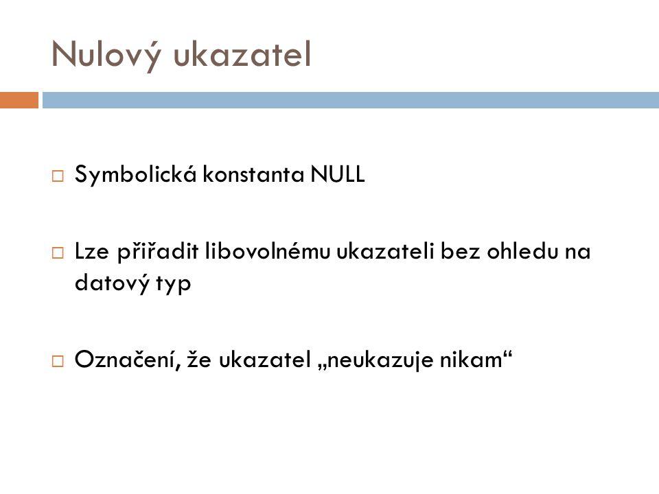 """Nulový ukazatel  Symbolická konstanta NULL  Lze přiřadit libovolnému ukazateli bez ohledu na datový typ  Označení, že ukazatel """"neukazuje nikam"""