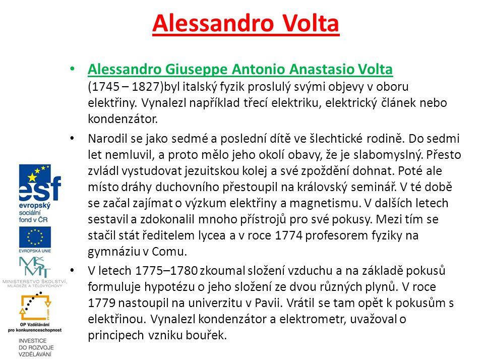 Alessandro Volta Alessandro Giuseppe Antonio Anastasio Volta (1745 – 1827)byl italský fyzik proslulý svými objevy v oboru elektřiny.