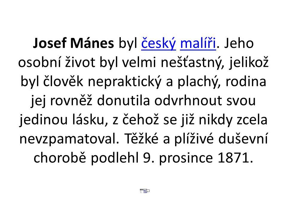 Josef Mánes byl český malíři. Jeho osobní život byl velmi nešťastný, jelikož byl člověk nepraktický a plachý, rodina jej rovněž donutila odvrhnout svo