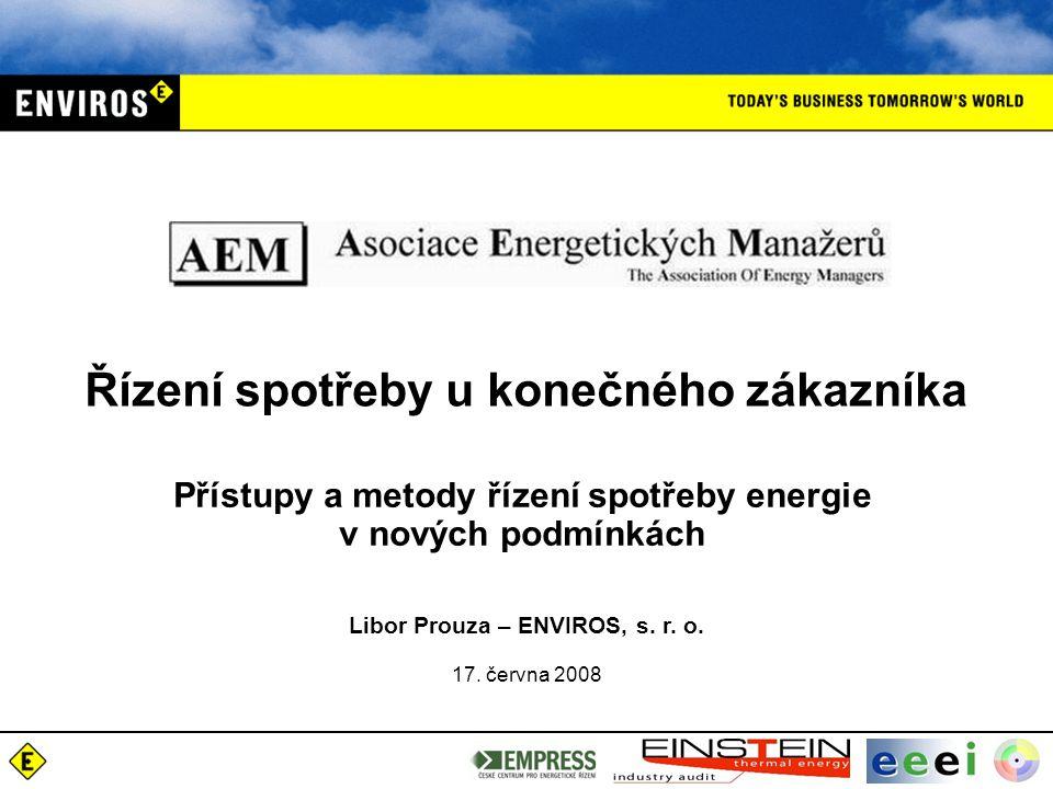 Přístupy a metody řízení spotřeby energie v nových podmínkách Libor Prouza – ENVIROS, s. r. o. 17. června 2008 Řízení spotřeby u konečného zákazníka