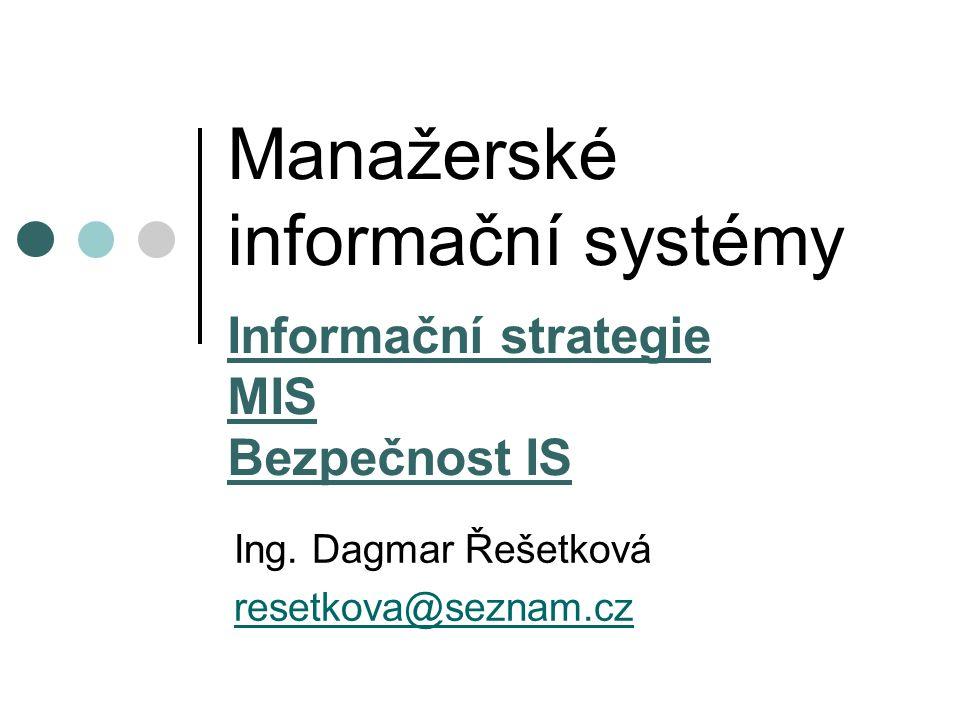 Manažerské informační systémy Informační strategie MIS Bezpečnost IS Ing. Dagmar Řešetková resetkova@seznam.cz
