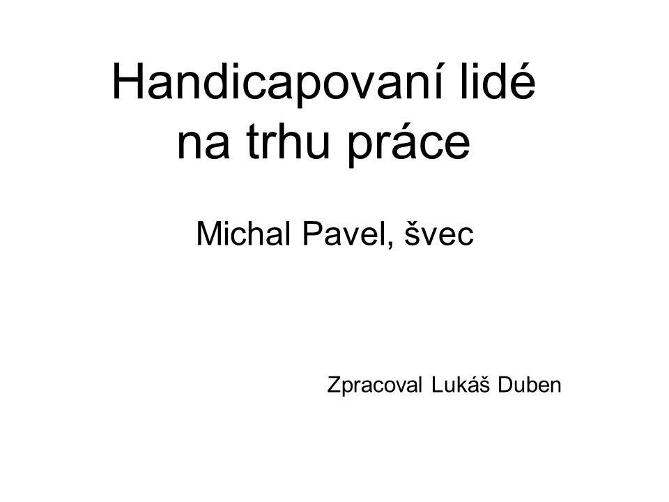 Handicapovaní lidé na trhu práce Michal Pavel, švec Zpracoval Lukáš Duben