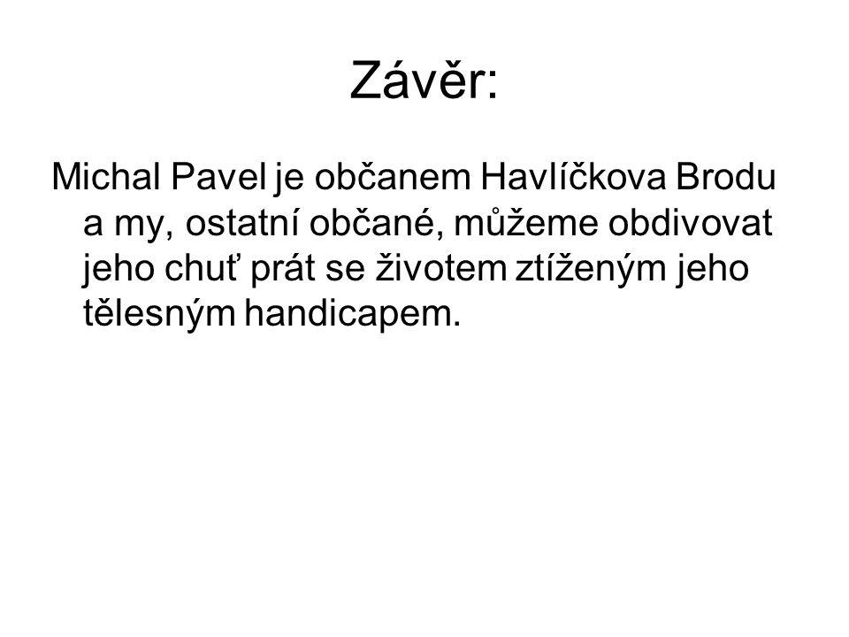 Závěr: Michal Pavel je občanem Havlíčkova Brodu a my, ostatní občané, můžeme obdivovat jeho chuť prát se životem ztíženým jeho tělesným handicapem.