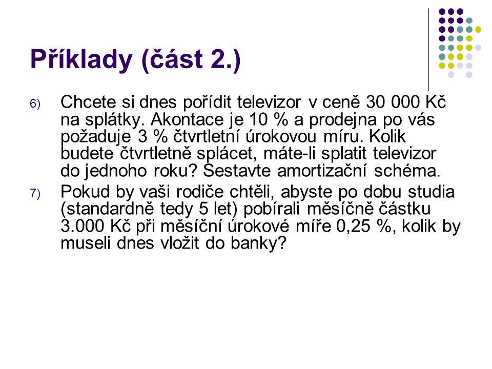 Příklady (část 2.) 6) Chcete si dnes pořídit televizor v ceně 30 000 Kč na splátky. Akontace je 10 % a prodejna po vás požaduje 3 % čtvrtletní úrokovo
