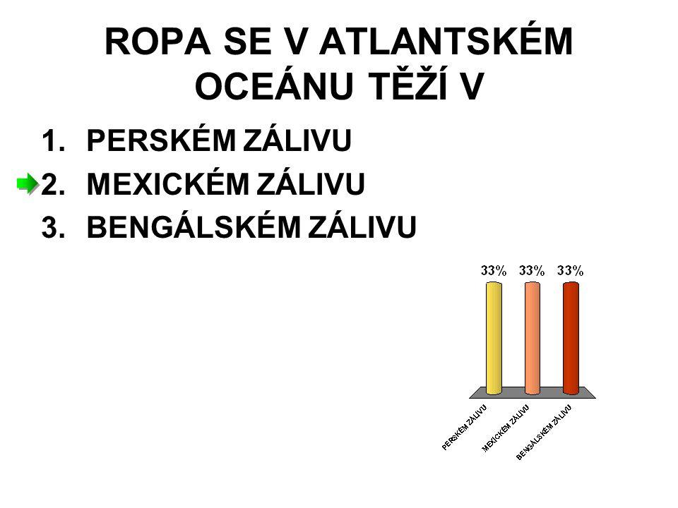 ROPA SE V ATLANTSKÉM OCEÁNU TĚŽÍ V 1.PERSKÉM ZÁLIVU 2.MEXICKÉM ZÁLIVU 3.BENGÁLSKÉM ZÁLIVU